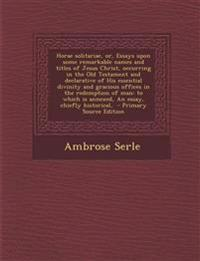 Horae Solitariae, Or, Essays Upon Some Remarkable Names and Titles of Jesus Christ, Occurring in the Old Testament and Declarative of His Essential Di