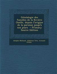 Genealogie Des Familles de La Riviere Ouelle, Depuis L'Origine de La Paroisse Jusqu'a Nos Jours - Primary Source Edition