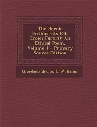 The Heroic Enthusiasts (Gli Eroici Furori): An Ethical Poem, Volume 1 - Primary Source Edition