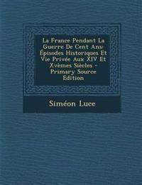 La France Pendant La Guerre De Cent Ans: Épisodes Historiques Et Vie Privée Aux XIV Et Xvèmes Siècles