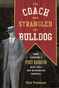 The Coach Who Strangled the Bulldog: How Harvard's Percy Haughton Beat Yale and Reinvented Football