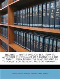 Hearing ... May 15, 1910. On H.r. 17699: To Authorize The Issuance Of A Patent To Fred C. And C. Helen Fisher For Land Located In The County Of Fremon