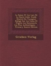 La  Suisse Et Les Lacs de La Haute-Italie: Guide Illustre Du Voyageur Redige Sur Les Lieux Et D'Apres Les Documents Les Plus Authentiques... - Primary