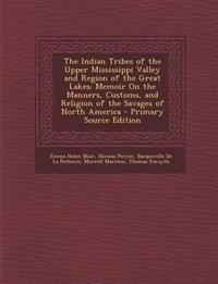 The Indian Tribes of the Upper Mississippi Valley and Region of the Great Lakes: Memoir on the Manners, Customs, and Religion of the Savages of North