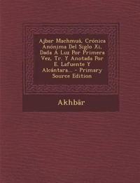 Ajbar Machmuâ, Crónica Anónima Del Siglo Xi, Dada Á Luz Por Primera Vez, Tr. Y Anotada Por E. Lafuente Y Alcántara... - Primary Source Edition