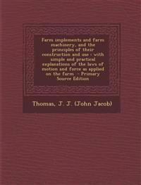 Farm Implements and Farm Machinery, and the Principles of Their Construction and Use: With Simple and Practical Explanations of the Laws of Motion and