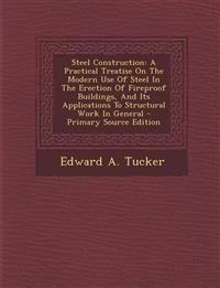 Steel Construction: A Practical Treatise On The Modern Use Of Steel In The Erection Of Fireproof Buildings, And Its Applications To Structural Work In