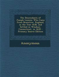 The Descendants of Joseph Loomis: Who Came from Braintree, England, in the Year 1638, and Settled in Windsor, Connecticut, in 1639 - Primary Source Ed