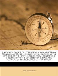 A view of a course of lectures to be commenced on Monday, May 11, 1801, on the state of society, at the opening of the nineteenth century : containing
