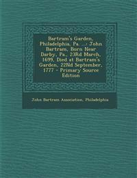 Bartram's Garden, Philadelphia, Pa. ...: John Bartram, Born Near Darby, Pa., 23rd March, 1699, Died at Bartram's Garden, 22nd September, 1777 - Primar