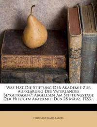 Was Hat Die Stiftung Der Akademie Zur Aufklärung Des Vaterlandes Beygetragen?: Abgelesen Am Stiftungstage Der Hiesigen Akademie, Den 28 März, 1783...