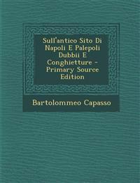 Sull'antico Sito Di Napoli E Palepoli Dubbii E Conghietture