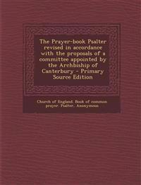 The Prayer-book Psalter revised in accordance with the proposals of a committee appointed by the Archbiship of Canterbury - Primary Source Edition