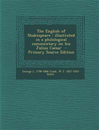 The English of Shakespeare: Illustrated in a Philological Commentary on His Julius Caesar - Primary Source Edition