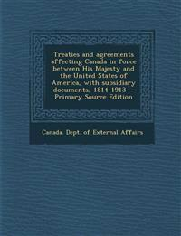 Treaties and Agreements Affecting Canada in Force Between His Majesty and the United States of America, with Subsidiary Documents, 1814-1913 - Primary