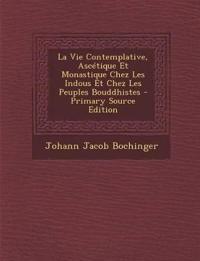 La Vie Contemplative, Ascetique Et Monastique Chez Les Indous Et Chez Les Peuples Bouddhistes - Primary Source Edition