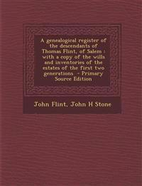 A genealogical register of the descendants of Thomas Flint, of Salem : with a copy of the wills and inventories of the estates of the first two genera