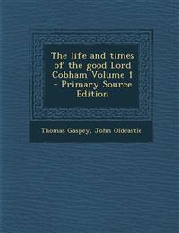 The life and times of the good Lord Cobham Volume 1 - Primary Source Edition