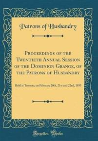 Proceedings of the Twentieth Annual Session of the Dominion Grange, of the Patrons of Husbandry