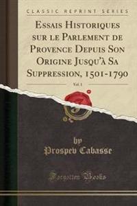 Essais Historiques sur le Parlement de Provence Depuis Son Origine Jusqu'à Sa Suppression, 1501-1790, Vol. 1 (Classic Reprint)