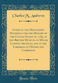 Guide to the Manuscript Materials for the History of the United States to 1783, in the British Museum, in Minor London Archives, and in the Libraries of Oxford and Cambridge (Classic Reprint)