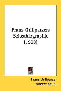 Franz Grillparzers Selbstbiographie/ Franz Grillparzers Autobiography