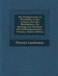 Das Predigtwesen in Westfalen in Der Letzten Zeit Des Mittelalters: Ein Beitrage Zur Kirchen- Und Kulturgeschichte - Primary Source Edition