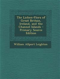 The Lichen-Flora of Great Britain, Ireland, and the Channel Islands - Primary Source Edition