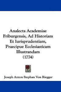 Analecta Academiae Friburgensis, Ad Historiam Et Iurisprudentiam, Praecipue Ecclesiasticam Illustrandam