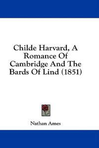 Childe Harvard, A Romance Of Cambridge And The Bards Of Lind (1851)