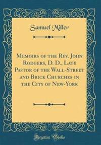 Memoirs of the Rev. John Rodgers, D. D., Late Pastor of the Wall-Street and Brick Churches in the City of New-York (Classic Reprint)