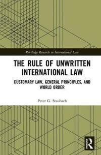 The Rule of Unwritten International Law: Customary Law, General Principles, and World Order