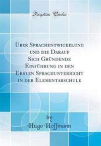 Über Sprachentwickelung und die Darauf Sich Gründende Einführung in den Ersten Sprachunterricht in der Elementarschule (Classic Reprint)