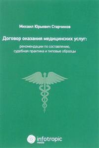 Dogovor okazanija meditsinskikh uslug. Pravovaja reglamentatsija, rekomendatsii po sostavleniju, sudebnaja praktika i tipovye obraztsy
