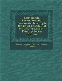 Memoranda, References, and Documents Relating to the Royal Hospitals of the City of London