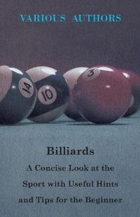 Billiards - A Concise Look at the Sport with Useful Hints and Tips for the Beginner