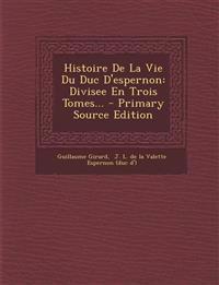 Histoire de La Vie Du Duc D'Espernon: Divisee En Trois Tomes... - Primary Source Edition