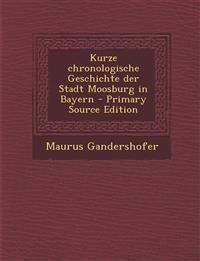 Kurze Chronologische Geschichte Der Stadt Moosburg in Bayern - Primary Source Edition