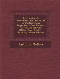 Instruccion de Sacerdotes, En Que Se Les Da Doctrina Muy Importante Para Conocer Alteza del Sagrado Officio Sacerdotal... - Primary Source Edition