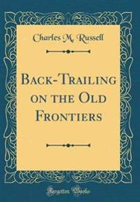 Back-Trailing on the Old Frontiers (Classic Reprint)