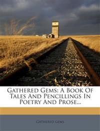 Gathered Gems: A Book Of Tales And Pencillings In Poetry And Prose...
