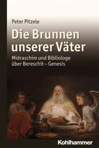 Die Brunnen Unserer Vater: Midraschim Und Bibliologe Uber Bereschit - Genesis