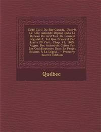Code Civil Du Bas-Canada, D'Apres Le Role Amende Depose Dans Le Bureau Du Greffier Du Conseil Legislatif, Tel Que Prescrit Par L'Acte 29 Vict., Chap.