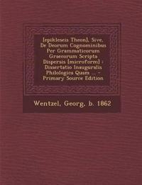 [Epikleseis Theon], Sive, de Deorum Cognominibus Per Grammaticorum Graecorum Scripta Dispersis [Microform]: Dissertatio Inauguralis Philologica Quam .