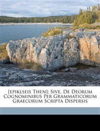 [Epiklseis then]; sive, De deorum cognominibus per grammaticorum graecorum scripta dispersis