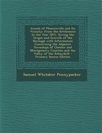 Annals of Phoenixville and Its Vicinity: From the Settlement to the Year 1871, Giving the Origin and Growth of the Borough with Information Concerning