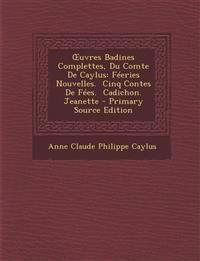 Œuvres Badines Complettes, Du Comte De Caylus: Féeries Nouvelles.  Cinq Contes De Fées.  Cadichon.  Jeanette