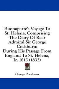 Buonaparte's Voyage To St. Helena, Comprising The Diary Of Rear Admiral Sir George Cockburn: During His Passage From England To St. Helena, In 1815 (1