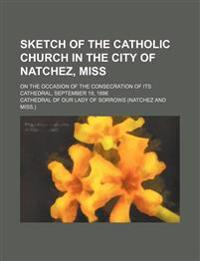 Sketch of the Catholic Church in the City of Natchez, Miss; On the Occasion of the Consecration of Its Cathedral, September 19, 1886
