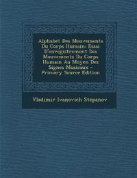 Alphabet Des Mouvements Du Corps Humain: Essai D'enregistrement Des Mouvements Du Corps Humain Au Moyen Des Signes Musicaux